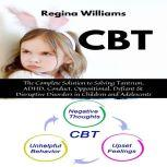 CBT: The Complete Solution to Solving Tantrum, ADHD, Conduct, Oppositional, Defiant & Disruptive Disorders in Children and Adolescents, Regina Williams