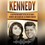 Kennedy A Captivating Guide to the Life of John F. Kennedy and Jacqueline Lee Kennedy Onassis, Captivating History