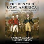 The Men Who Lost America British Leadership, the American Revolution and the Fate of the Empire, Andrew Jackson O'Shaughnessy