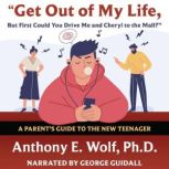 Get Out of My Life, but First Could You Drive Me & Cheryl to the Mall? A Parent's Guide to the New Teenager, Anthony E. Wolf