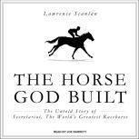The Horse God Built The Untold Story of Secretariat, the World's Greatest Racehorse, Lawrence Scanlan