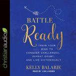 Battle Ready Train Your Mind to Conquer Challenges, Defeat Doubt, and Live Victoriously, Kelly Balarie