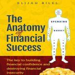 The Anatomy Of Financial Success The Key To Building Financial Confidence And Destroying Financial Insecurity, Elijah Bilel