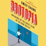 Brotopia Breaking Up the Boys' Club of Silicon Valley, Emily Chang