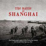 Battle of Shanghai, The: The History and Legacy of the Battle that Started the Second Sino-Japanese War, Charles River Editors