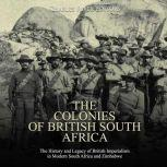 Colonies of British South Africa, The: The History and Legacy of British Imperialism in Modern South Africa and Zimbabwe, Charles River Editors