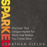 Sparked Discover Your Unique Imprint for Work that Makes You Come Alive, Jonathan Fields