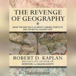 The Revenge of Geography What the Map Tells Us About Coming Conflicts and the Battle Against Fate, Robert D. Kaplan