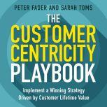 The Customer Centricity Playbook Implement a Winning Strategy Driven by Customer Lifetime Value, Peter Fader