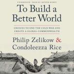 To Build a Better World Choices to End the Cold War and Create a Global Commonwealth, Philip Zelikow