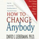 How to Change Anybody Proven Techniques to Reshape Anyone's Attitude, Behavior, Feelings, or Beliefs, Dr. David J. Lieberman, Ph.D.