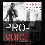 Pro-Voice How to Keep Listening When the World Wants a Fight, Aspen Baker