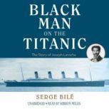 The Black Man on the Titanic The Story of Joseph Laroche, Serge Bile