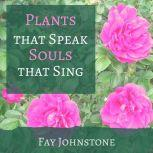 Plants that Speak Souls that Sing Transform Your Life with the Spirit of Plants, Fay Johnstone