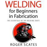 Welding for Beginners in Fabrication The Essentials of the Welding Craft, Roger Scates