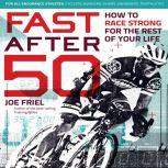 Fast After 50 How to Race Strong for the Rest of Your Life, Joe Friel