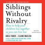 Siblings Without Rivalry How to Help Your Children Live Together So You Can Live Too, Adele Faber