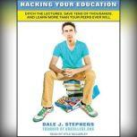 Hacking Your Education Ditch the Lectures, Save Tens of Thousands, and Learn More Than Your Peers Ever Will, Dale J. Stephens