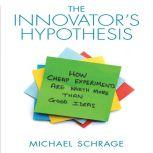 The Innovator's Hypothesis How Cheap Experiments Are Worth More than Good Ideas, Michael Schrage
