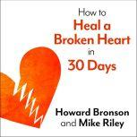 How to Heal a Broken Heart in 30 Days A Day-by-Day Guide to Saying Good-bye and Getting On With Your Life, Howard Bronson
