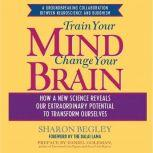Train Your Mind, Change Your Brain How a New Science Reveals Our Extraordinary Potential to Transform Ourselves, Sharon Begley