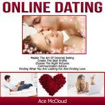 Online Dating: Master The Art of Internet Dating: Create The Best Profile, Choose The Right Pictures, Communication Advice, Finding What You Are Looking For And Finding Love, Ace McCloud
