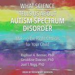 What Science Tells Us about Autism Spectrum Disorder Making the Right Choices for Your Child, PhD Bernier