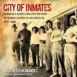 City of Inmates Conquest, Rebellion, and the Rise of Human Caging in Los Angeles, 1771-1965, Kelly Lytle Hernandez