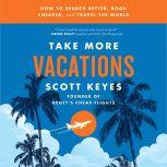 Take More Vacations How to Search Better, Book Cheaper, and Travel the World, Scott Keyes