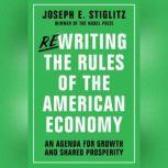 Rewriting the Rules of the American Economy An Agenda for Growth and Shared Prosperity, Joseph E Stiglitz