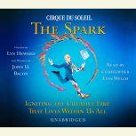 CIRQUE DU SOLEIL The Spark Igniting the Creative Fire That Lives Within Us All, Lyn Heward