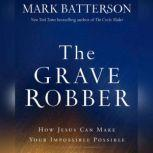 The Grave Robber How Jesus Can Make Your Impossible Possible, Mark Batterson