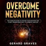 Overcome Negativity: The Complete Guide to Master Your Emotions and Start Thinking Positively to Improve Your Life, Gerard Graves