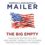 The Big Empty Dialogues on Politics, Sex, God, Boxing, Morality, Myth, Poker and Bad Conscience in America, Norman Mailer