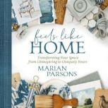 Feels Like Home Transforming Your Space from Uninspiring to Uniquely Yours, Marian Parsons