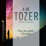 That Incredible Christian How Heaven's Children Live on Earth, A. W. Tozer
