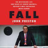 Fall The Mysterious Life and Death of Robert Maxwell, Britain's Most Notorious Media Baron, John Preston