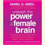 Unleash the Power of the Female Brain Supercharging Yours for Better Health, Energy, Mood, Focus, and Sex, Daniel G. Amen, M.D.
