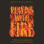 Playing with Fire A Modern Investigation into Demons, Exorcism, and Ghosts, Billy Hallowell