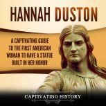 Hannah Duston: A Captivating Guide to the First American Woman to Have a Statue Built in Her Honor, Captivating History