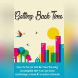 Getting Back Time - How to Put an End to Time Wasting, Accomplish More in Less Time and Design a More Productive Lifestyle It's time to take that time back then and to start living your own life!, Empowered Living