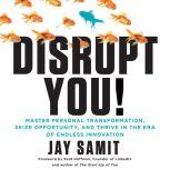Disrupt You! A Master Personal Transformation, Seize Opportunity, and Thrive in the Era of Endless Innovation, Jay Samit