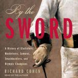 By The Sword A History of Gladiators, Musketeers, Samurai, Swashbucklers, and Olympic Champions, Richard Cohen