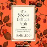 The Book of Difficult Fruit Arguments for the Tart, Tender, and Unruly (with recipes), Kate Lebo