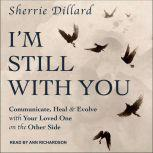 I'm Still With You Communicate, Heal & Evolve with Your Loved One on the Other Side, Sherrie Dillard