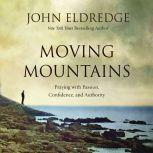 Moving Mountains Praying with Passion, Confidence, and Authority, John Eldredge