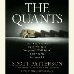 The Quants How a New Breed of Math Whizzes Conquered Wall Street and Nearly Destroyed It, Scott Patterson