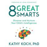 8 Great Smarts Discover and Nurture Your Child's Intelligences, Kathy Koch