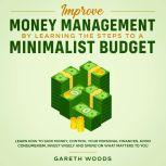 Improve Money Management by Learning the Steps to a Minimalist Budget Learn How to Save Money, Control your Personal Finances, Avoid Consumerism, Invest Wisely and Spend on What Matters to You, Gareth Woods