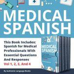 Medical Spanish This Book Includes: Spanish For Medical Professionals With Essential Questions And Responses Vol 1, 2, 3, And 4, Authentic Language Books